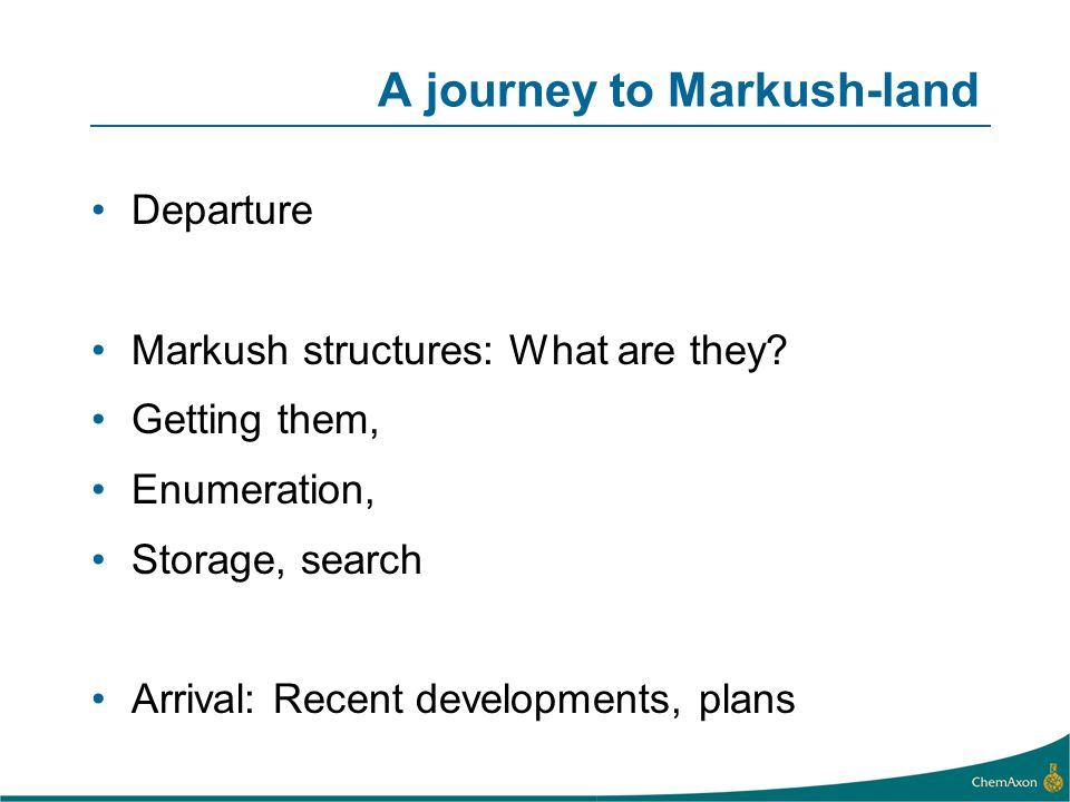 A journey to Markush-land Departure Markush structures: What are they? Getting them, Enumeration, Storage, search Arrival: Recent developments, plans