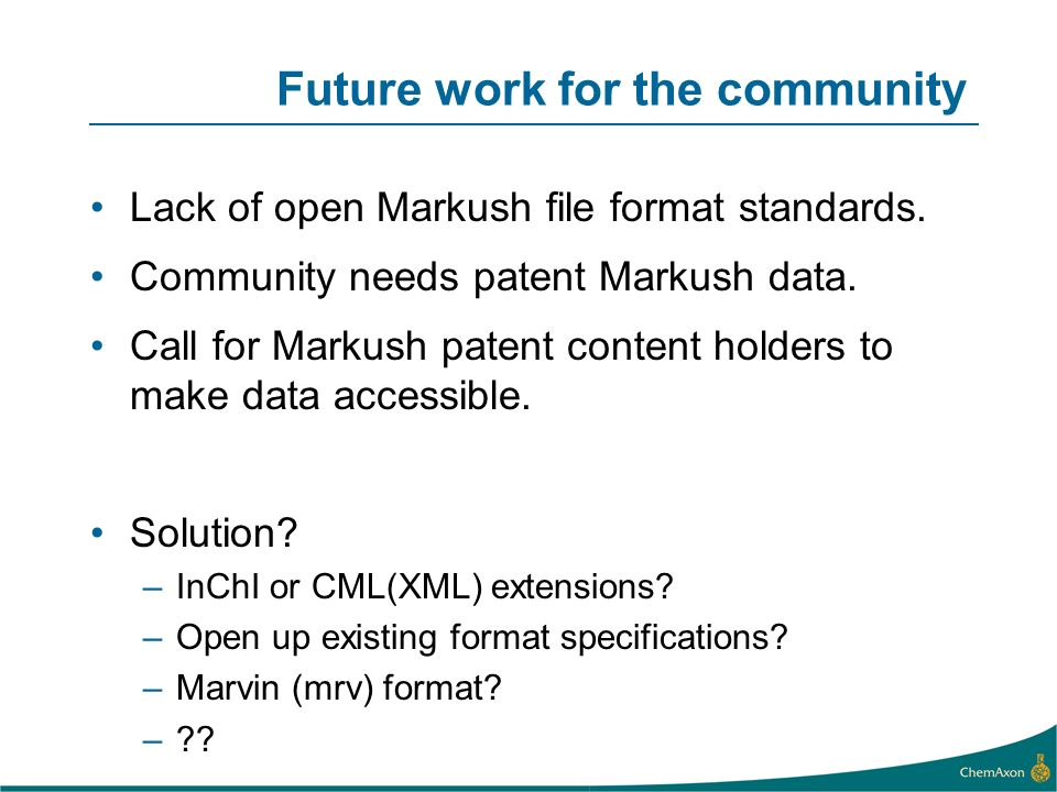 Future work for the community Lack of open Markush file format standards. Community needs patent Markush data. Call for Markush patent content holders