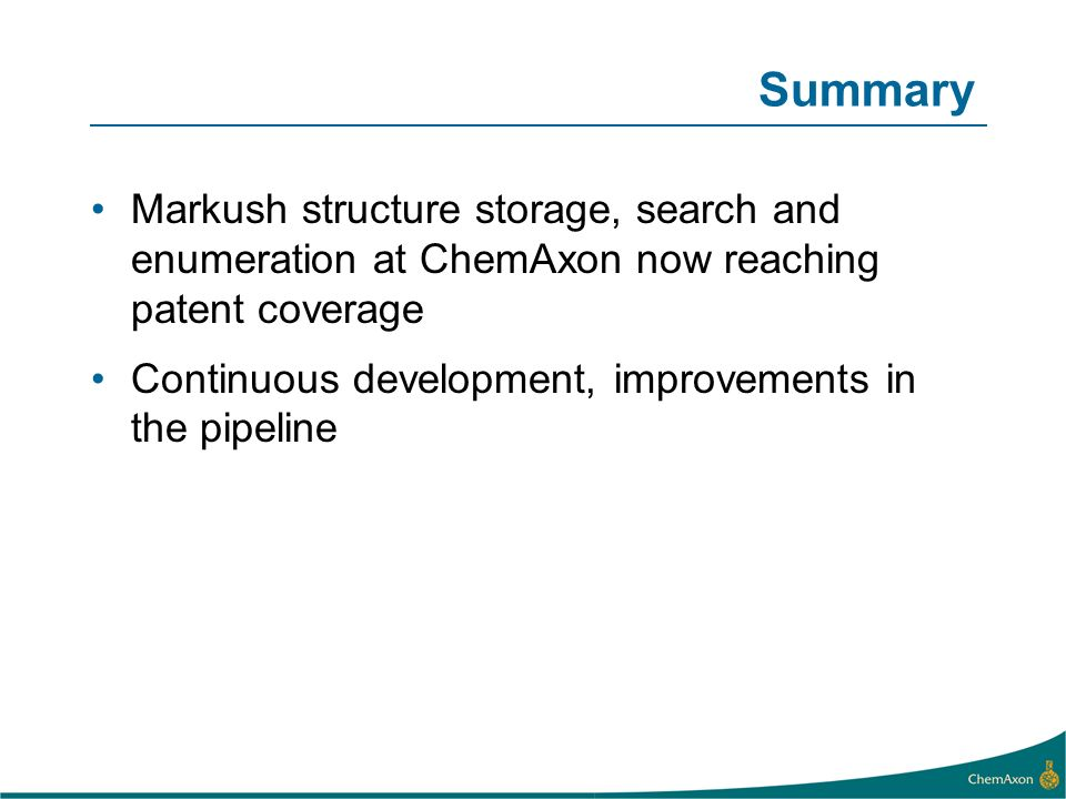 Summary Markush structure storage, search and enumeration at ChemAxon now reaching patent coverage Continuous development, improvements in the pipelin