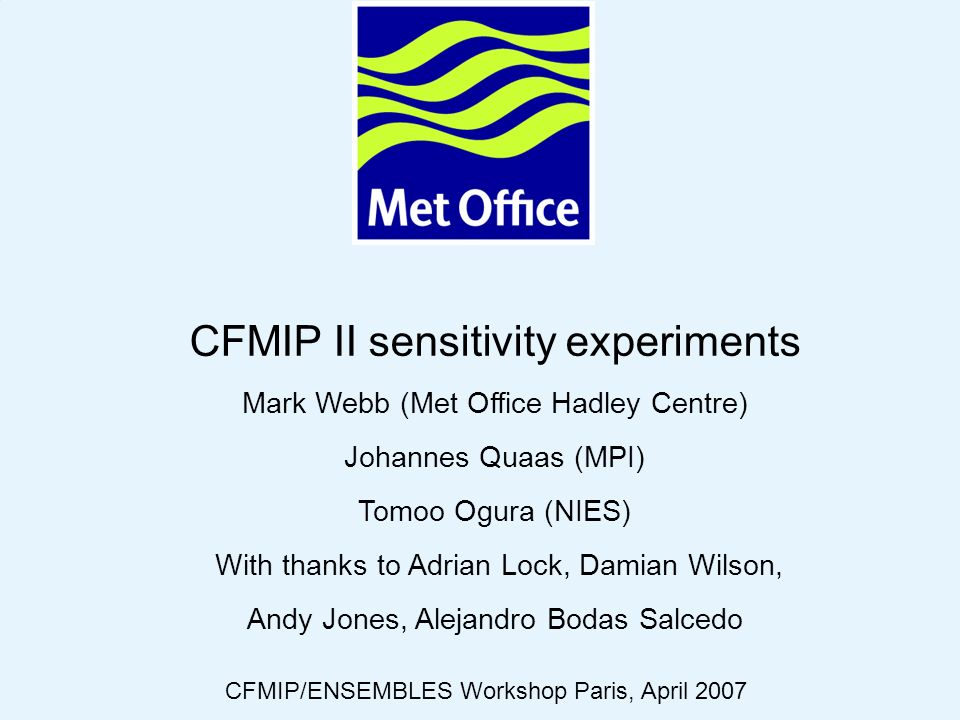 © Crown copyright 2006Page 1 CFMIP II sensitivity experiments Mark Webb (Met Office Hadley Centre) Johannes Quaas (MPI) Tomoo Ogura (NIES) With thanks to Adrian Lock, Damian Wilson, Andy Jones, Alejandro Bodas Salcedo CFMIP/ENSEMBLES Workshop Paris, April 2007