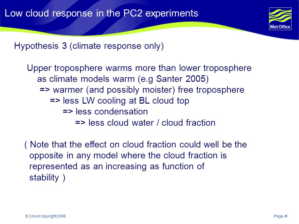 © Crown copyright 2006Page 15 Modelling and Prediction of Climate variability and change Hypothesis 3 (climate response only) Upper troposphere warms more than lower troposphere as climate models warm (e.g Santer 2005) => warmer (and possibly moister) free troposphere => less LW cooling at BL cloud top => less condensation => less cloud water / cloud fraction ( Note that the effect on cloud fraction could well be the opposite in any model where the cloud fraction is represented as an increasing as function of stability ) Low cloud response in the PC2 experiments