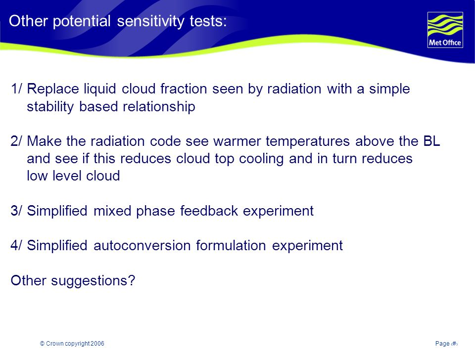 © Crown copyright 2006Page 19 Modelling and Prediction of Climate variability and change 1/ Replace liquid cloud fraction seen by radiation with a simple stability based relationship 2/ Make the radiation code see warmer temperatures above the BL and see if this reduces cloud top cooling and in turn reduces low level cloud 3/ Simplified mixed phase feedback experiment 4/ Simplified autoconversion formulation experiment Other suggestions.