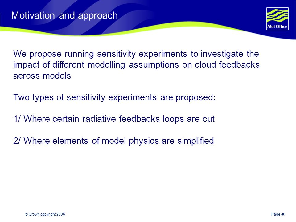 © Crown copyright 2006Page 2 Modelling and Prediction of Climate variability and change Motivation and approach We propose running sensitivity experiments to investigate the impact of different modelling assumptions on cloud feedbacks across models Two types of sensitivity experiments are proposed: 1/ Where certain radiative feedbacks loops are cut 2/ Where elements of model physics are simplified