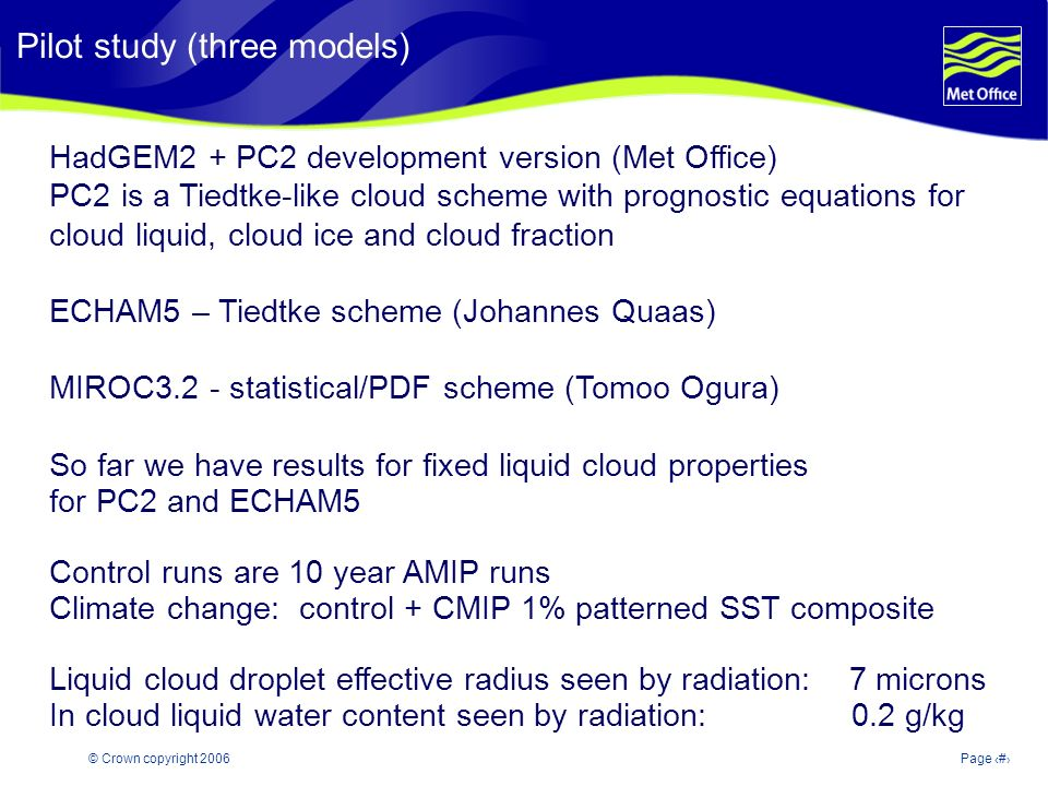 © Crown copyright 2006Page 5 Modelling and Prediction of Climate variability and change HadGEM2 + PC2 development version (Met Office) PC2 is a Tiedtke-like cloud scheme with prognostic equations for cloud liquid, cloud ice and cloud fraction ECHAM5 – Tiedtke scheme (Johannes Quaas) MIROC3.2 - statistical/PDF scheme (Tomoo Ogura) So far we have results for fixed liquid cloud properties for PC2 and ECHAM5 Control runs are 10 year AMIP runs Climate change: control + CMIP 1% patterned SST composite Liquid cloud droplet effective radius seen by radiation: 7 microns In cloud liquid water content seen by radiation: 0.2 g/kg Pilot study (three models)