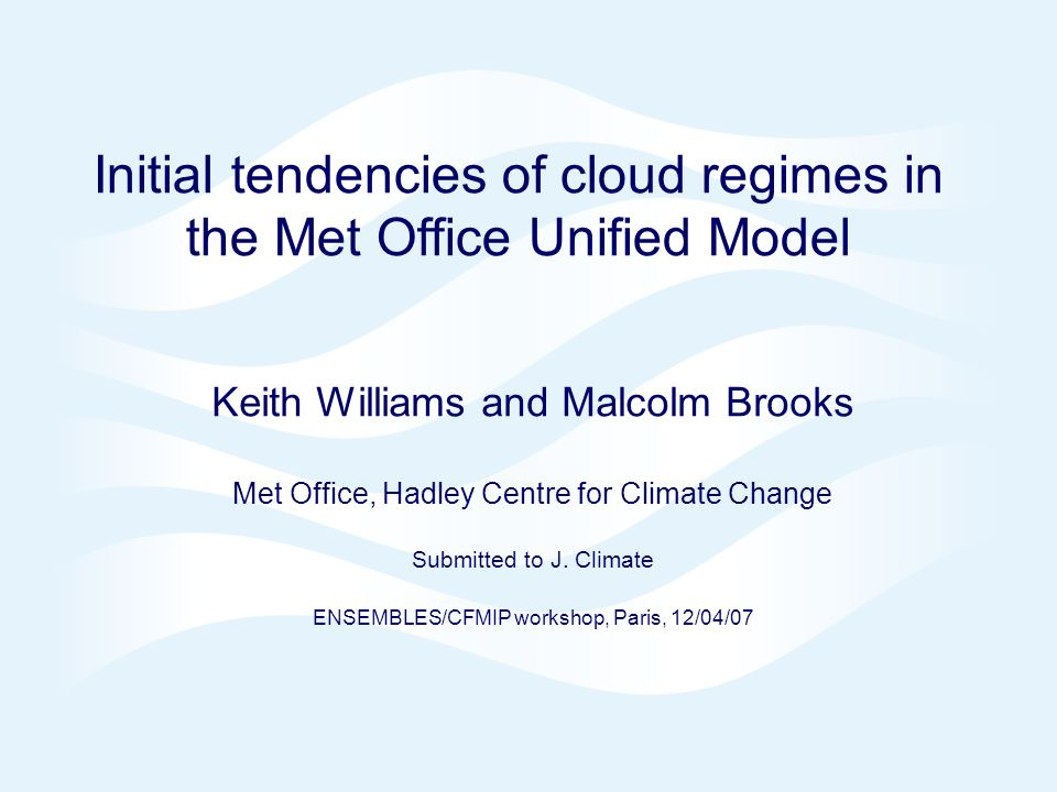 Page 1© Crown copyright 2007 Initial tendencies of cloud regimes in the Met Office Unified Model Keith Williams and Malcolm Brooks Met Office, Hadley Centre for Climate Change Submitted to J.