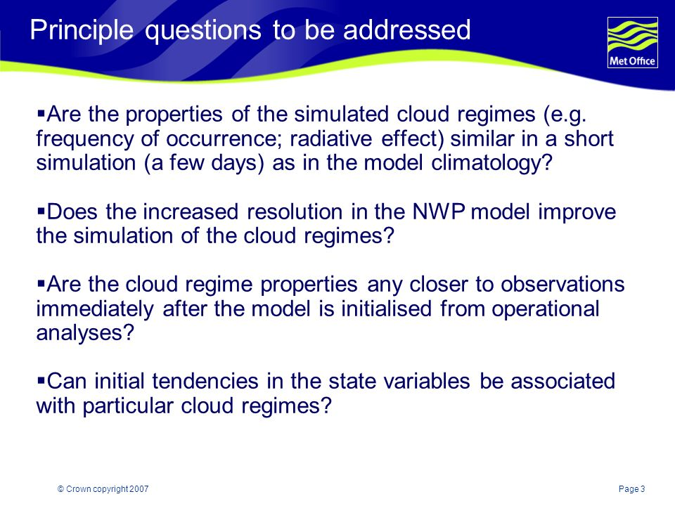 Page 3© Crown copyright 2007 Principle questions to be addressed Are the properties of the simulated cloud regimes (e.g.