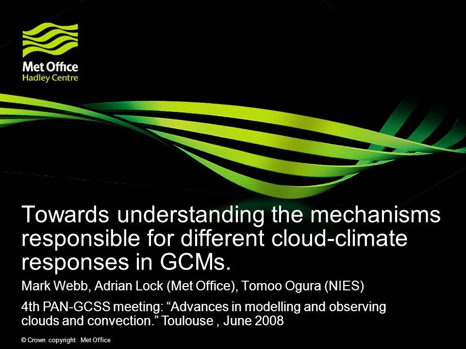 © Crown copyright Met Office The South East Tropical Pacific is a convenient area to study shallow cloud feedbacks in GCMs Sensitivity tests in CFMIP-2 could help us to understand cloud response mechanisms at play in other GCMs We will be able to do many more such sensitivity tests if we can develop relevant SCM forcing cases Capturing the important shallow cloud feedbacks across models may well require cases for well mixed, convective and transition boundary layers Concluding remarks