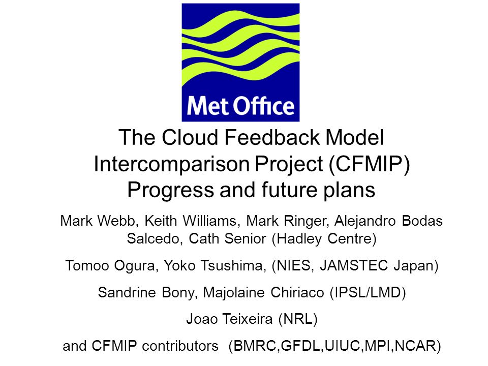 © Crown copyright 2006Page 1 The Cloud Feedback Model Intercomparison Project (CFMIP) Progress and future plans Mark Webb, Keith Williams, Mark Ringer