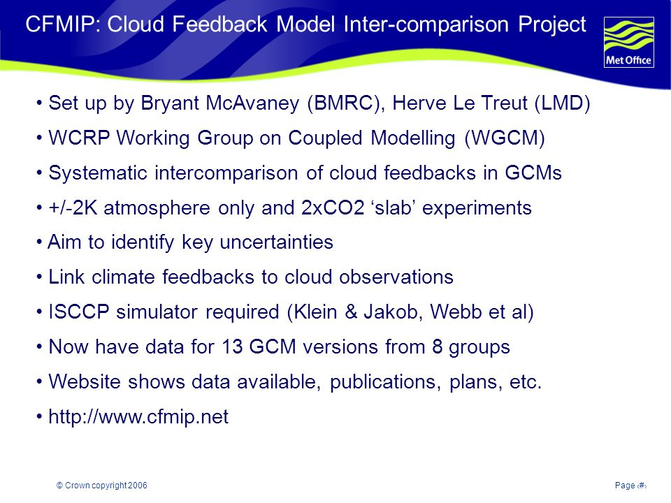 © Crown copyright 2006Page 2 Modelling and Prediction of Climate variability and change CFMIP: Cloud Feedback Model Inter-comparison Project Set up by Bryant McAvaney (BMRC), Herve Le Treut (LMD) WCRP Working Group on Coupled Modelling (WGCM) Systematic intercomparison of cloud feedbacks in GCMs +/-2K atmosphere only and 2xCO2 slab experiments Aim to identify key uncertainties Link climate feedbacks to cloud observations ISCCP simulator required (Klein & Jakob, Webb et al) Now have data for 13 GCM versions from 8 groups Website shows data available, publications, plans, etc.
