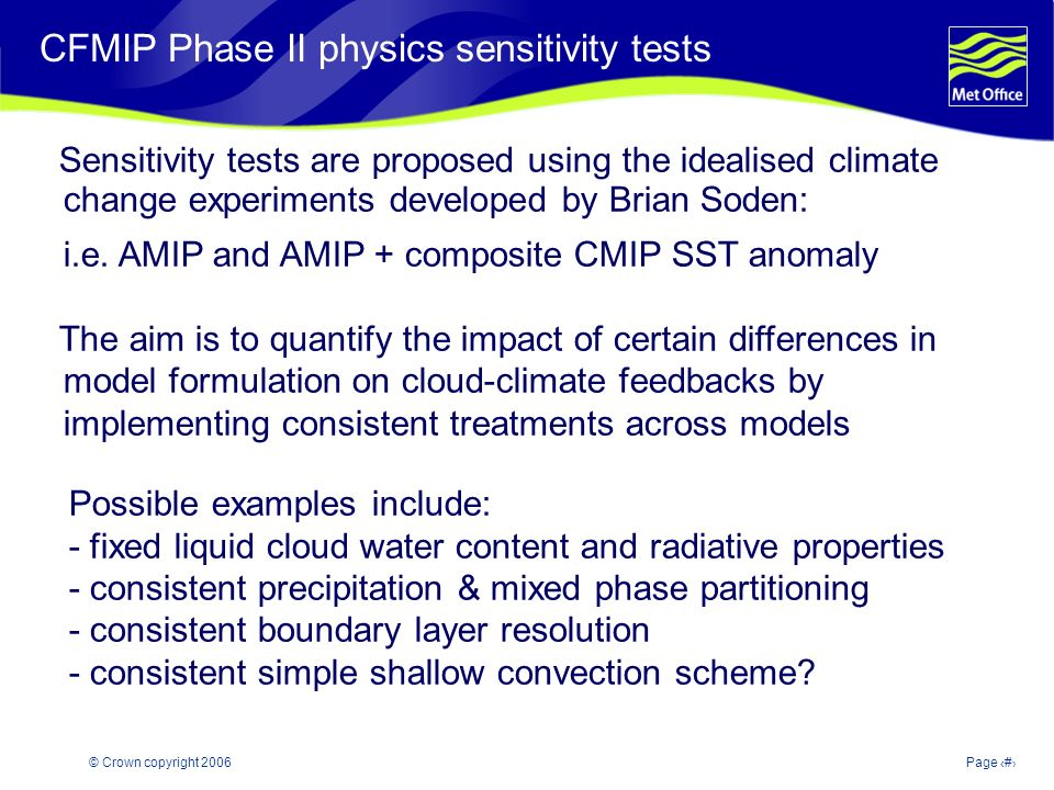 © Crown copyright 2006Page 26 Modelling and Prediction of Climate variability and change CFMIP Phase II physics sensitivity tests Sensitivity tests are proposed using the idealised climate change experiments developed by Brian Soden: i.e.