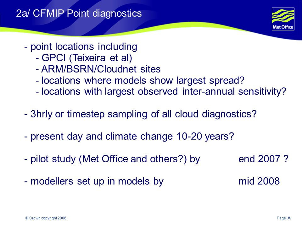© Crown copyright 2006Page 11 2a/ CFMIP Point diagnostics - point locations including - GPCI (Teixeira et al) - ARM/BSRN/Cloudnet sites - locations where models show largest spread.
