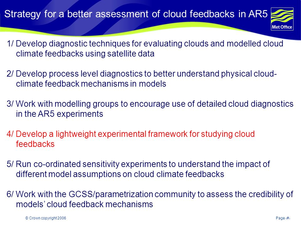 © Crown copyright 2006Page 18 Strategy for a better assessment of cloud feedbacks in AR5 1/ Develop diagnostic techniques for evaluating clouds and modelled cloud climate feedbacks using satellite data 2/ Develop process level diagnostics to better understand physical cloud- climate feedback mechanisms in models 3/ Work with modelling groups to encourage use of detailed cloud diagnostics in the AR5 experiments 4/ Develop a lightweight experimental framework for studying cloud feedbacks 5/ Run co-ordinated sensitivity experiments to understand the impact of different model assumptions on cloud climate feedbacks 6/ Work with the GCSS/parametrization community to assess the credibility of models cloud feedback mechanisms