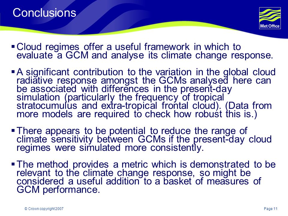 Page 11© Crown copyright 2007 Conclusions Cloud regimes offer a useful framework in which to evaluate a GCM and analyse its climate change response. A