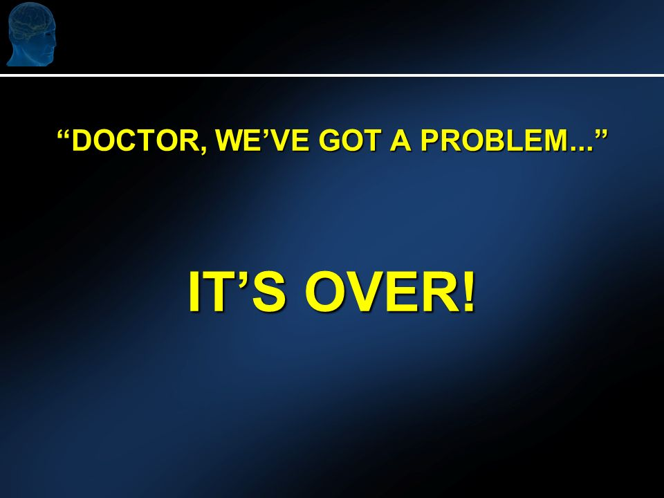 DOCTOR, WEVE GOT A PROBLEM... ITS OVER!