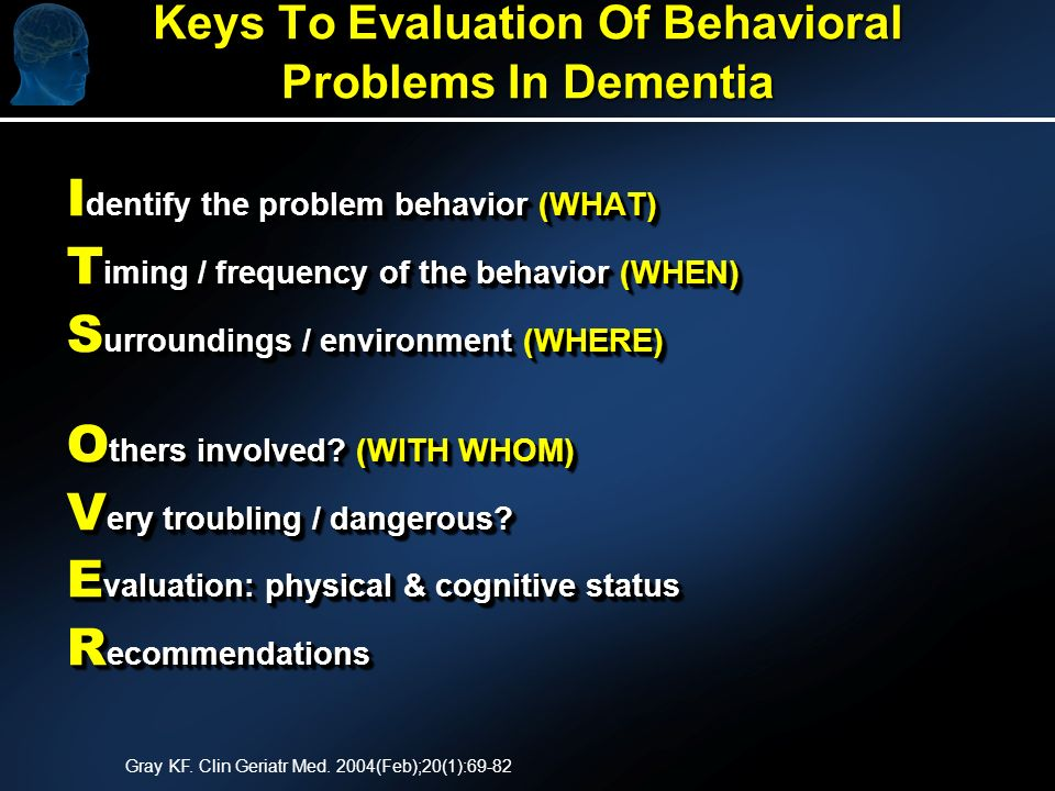 Keys To Evaluation Of Behavioral Problems In Dementia I dentify the problem behavior (WHAT) T iming / frequency of the behavior (WHEN) S urroundings / environment (WHERE) O thers involved.