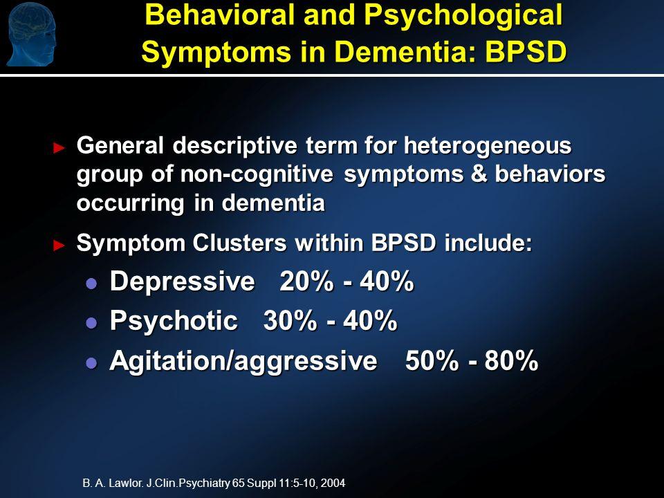 Behavioral and Psychological Symptoms in Dementia: BPSD General descriptive term for heterogeneous group of non-cognitive symptoms & behaviors occurri
