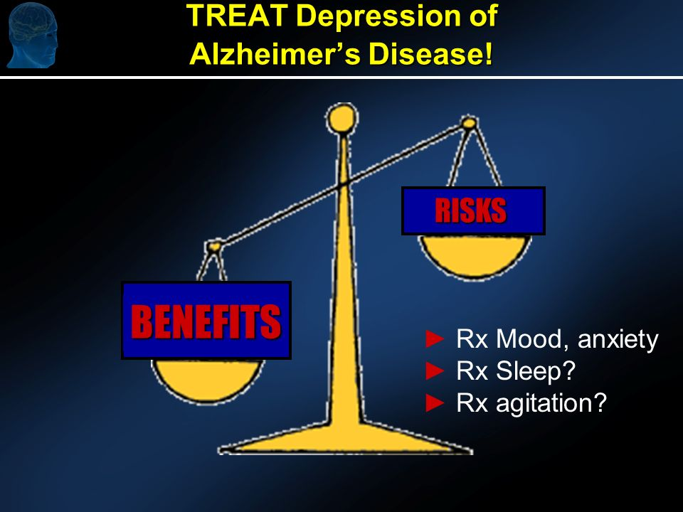 TREAT Depression of Alzheimers Disease! BENEFITS RISKS Rx Mood, anxiety Rx Sleep? Rx agitation?