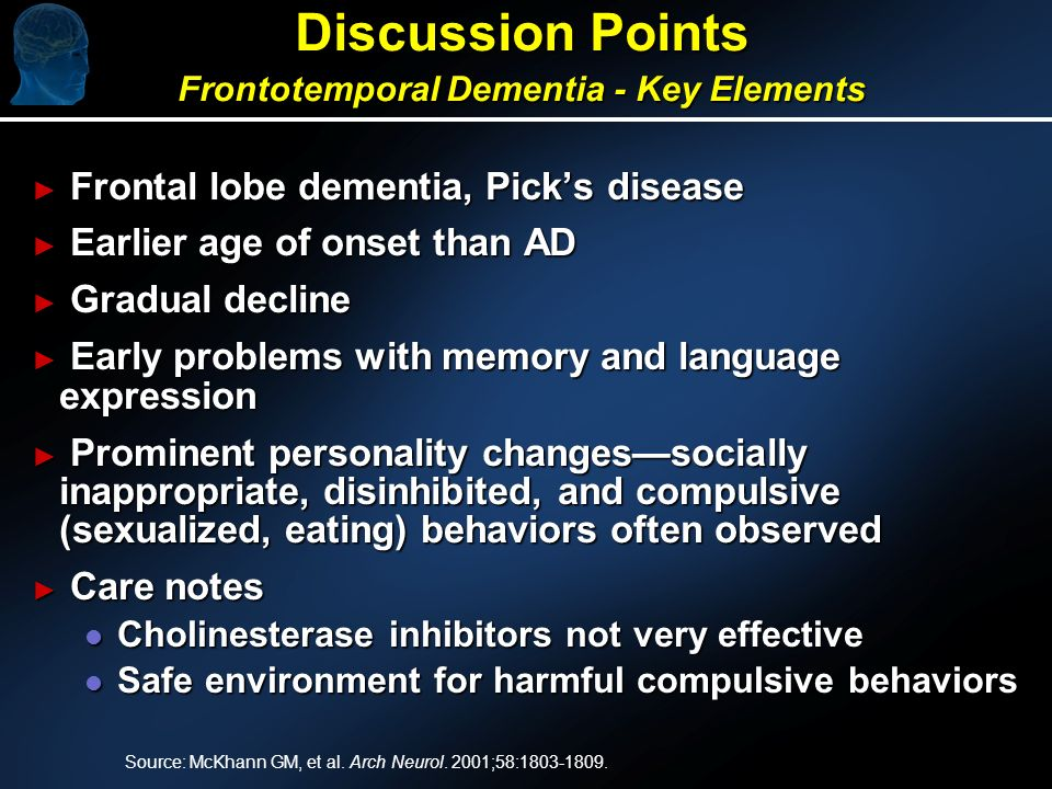 Discussion Points Frontotemporal Dementia - Key Elements Frontal lobe dementia, Picks disease Frontal lobe dementia, Picks disease Earlier age of onset than AD Earlier age of onset than AD Gradual decline Gradual decline Early problems with memory and language expression Early problems with memory and language expression Prominent personality changessocially inappropriate, disinhibited, and compulsive (sexualized, eating) behaviors often observed Prominent personality changessocially inappropriate, disinhibited, and compulsive (sexualized, eating) behaviors often observed Care notes Care notes l Cholinesterase inhibitors not very effective l Safe environment for harmful compulsive behaviors Source: McKhann GM, et al.