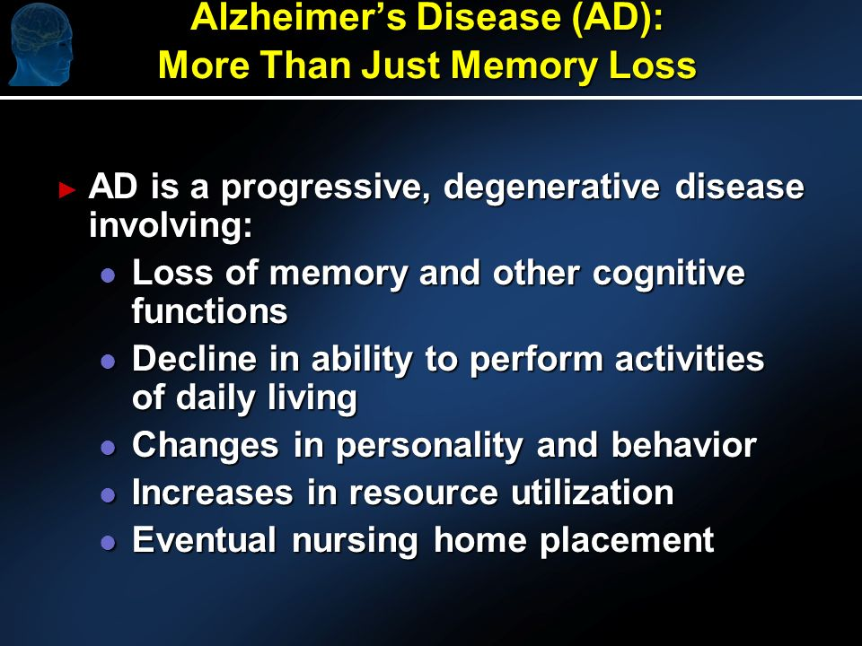 Alzheimers Disease (AD): More Than Just Memory Loss AD is a progressive, degenerative disease involving: AD is a progressive, degenerative disease involving: l Loss of memory and other cognitive functions l Decline in ability to perform activities of daily living l Changes in personality and behavior l Increases in resource utilization l Eventual nursing home placement