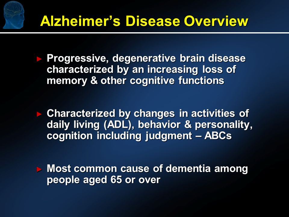 Alzheimers Disease Overview Progressive, degenerative brain disease characterized by an increasing loss of memory & other cognitive functions Progressive, degenerative brain disease characterized by an increasing loss of memory & other cognitive functions Characterized by changes in activities of daily living (ADL), behavior & personality, cognition including judgment – ABCs Characterized by changes in activities of daily living (ADL), behavior & personality, cognition including judgment – ABCs Most common cause of dementia among people aged 65 or over Most common cause of dementia among people aged 65 or over