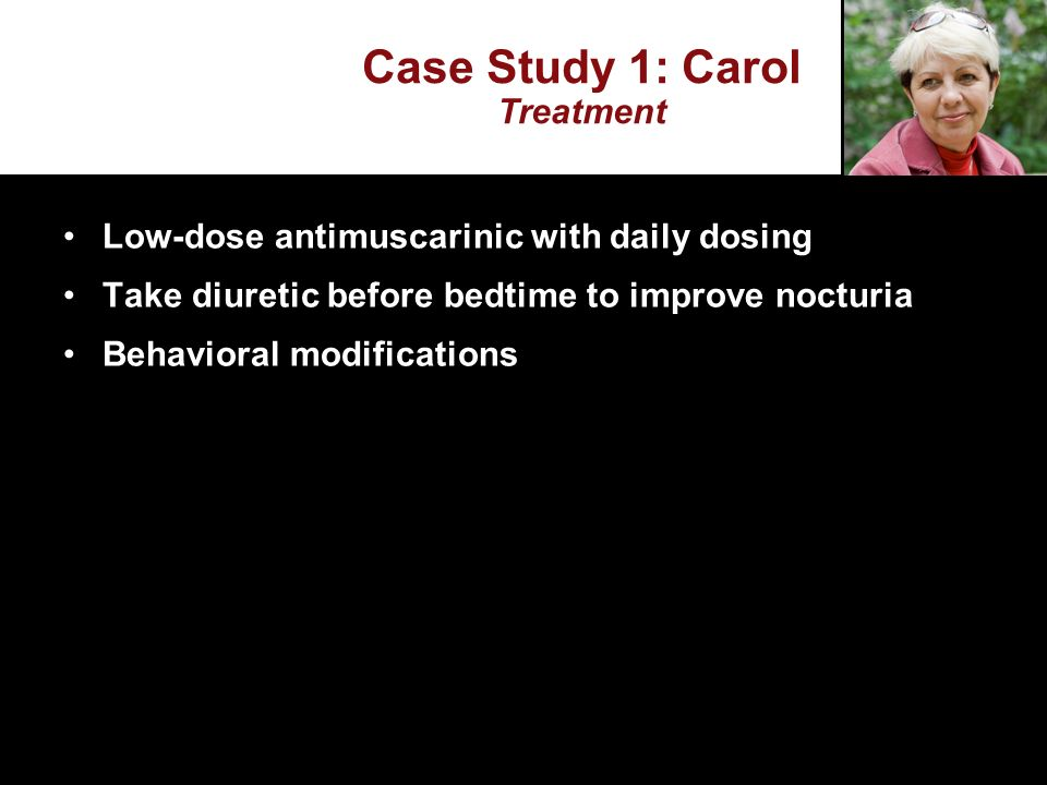 Case Study 1: Carol Treatment Low-dose antimuscarinic with daily dosing Take diuretic before bedtime to improve nocturia Behavioral modifications
