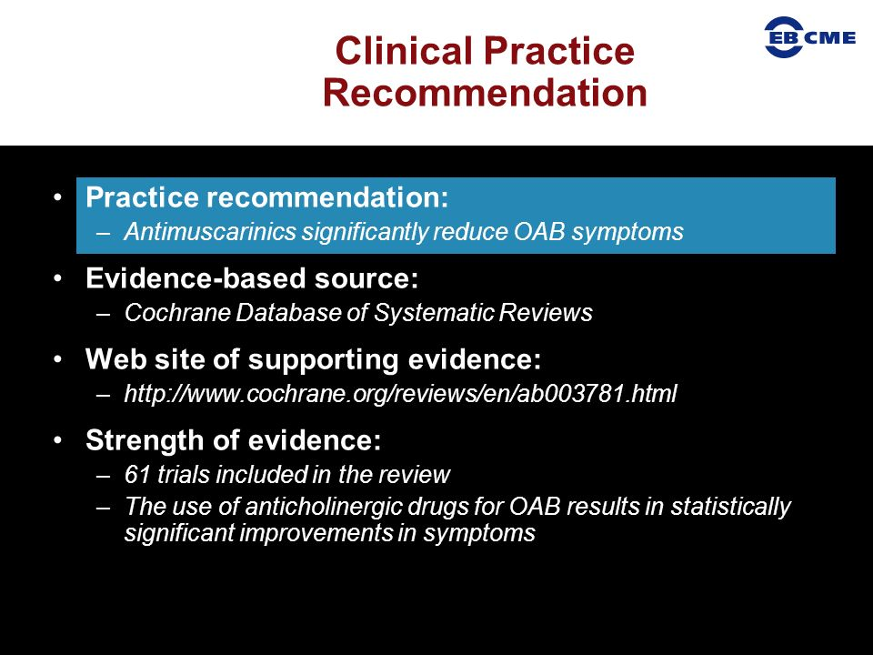 Practice recommendation: –Antimuscarinics significantly reduce OAB symptoms Evidence-based source: –Cochrane Database of Systematic Reviews Web site of supporting evidence: –http://www.cochrane.org/reviews/en/ab003781.html Strength of evidence: –61 trials included in the review –The use of anticholinergic drugs for OAB results in statistically significant improvements in symptoms Clinical Practice Recommendation