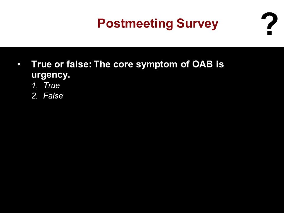 Postmeeting Survey True or false: The core symptom of OAB is urgency. 1.True 2.False