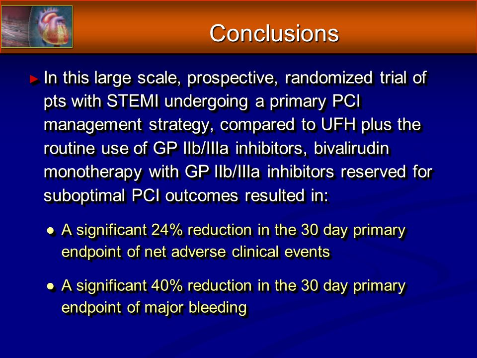 Conclusions In this large scale, prospective, randomized trial of pts with STEMI undergoing a primary PCI management strategy, compared to UFH plus the routine use of GP IIb/IIIa inhibitors, bivalirudin monotherapy with GP IIb/IIIa inhibitors reserved for suboptimal PCI outcomes resulted in: In this large scale, prospective, randomized trial of pts with STEMI undergoing a primary PCI management strategy, compared to UFH plus the routine use of GP IIb/IIIa inhibitors, bivalirudin monotherapy with GP IIb/IIIa inhibitors reserved for suboptimal PCI outcomes resulted in: l A significant 24% reduction in the 30 day primary endpoint of net adverse clinical events l A significant 40% reduction in the 30 day primary endpoint of major bleeding In this large scale, prospective, randomized trial of pts with STEMI undergoing a primary PCI management strategy, compared to UFH plus the routine use of GP IIb/IIIa inhibitors, bivalirudin monotherapy with GP IIb/IIIa inhibitors reserved for suboptimal PCI outcomes resulted in: In this large scale, prospective, randomized trial of pts with STEMI undergoing a primary PCI management strategy, compared to UFH plus the routine use of GP IIb/IIIa inhibitors, bivalirudin monotherapy with GP IIb/IIIa inhibitors reserved for suboptimal PCI outcomes resulted in: l A significant 24% reduction in the 30 day primary endpoint of net adverse clinical events l A significant 40% reduction in the 30 day primary endpoint of major bleeding