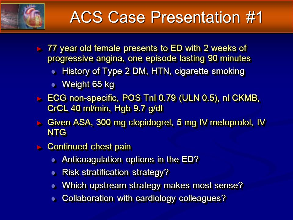 ACS Case Presentation #1 77 year old female presents to ED with 2 weeks of progressive angina, one episode lasting 90 minutes 77 year old female presents to ED with 2 weeks of progressive angina, one episode lasting 90 minutes l History of Type 2 DM, HTN, cigarette smoking l Weight 65 kg ECG non-specific, POS TnI 0.79 (ULN 0.5), nl CKMB, CrCL 40 ml/min, Hgb 9.7 g/dl ECG non-specific, POS TnI 0.79 (ULN 0.5), nl CKMB, CrCL 40 ml/min, Hgb 9.7 g/dl Given ASA, 300 mg clopidogrel, 5 mg IV metoprolol, IV NTG Given ASA, 300 mg clopidogrel, 5 mg IV metoprolol, IV NTG Continued chest pain Continued chest pain l Anticoagulation options in the ED.
