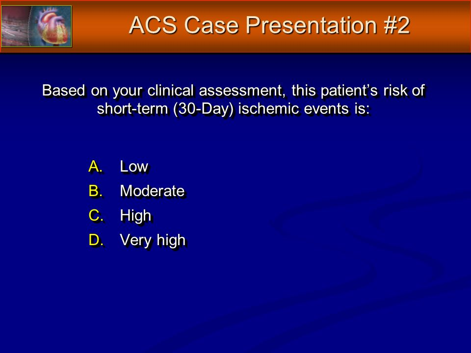 Based on your clinical assessment, this patients risk of short-term (30-Day) ischemic events is: A.Low B.Moderate C.High D.Very high A.Low B.Moderate C.High D.Very high ACS Case Presentation #2