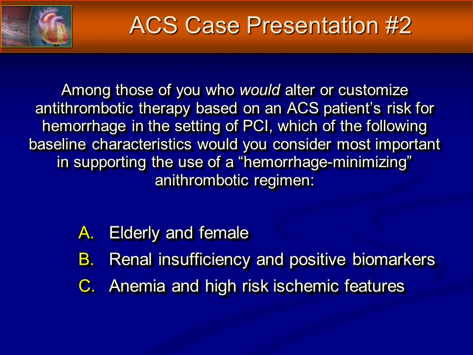 Among those of you who would alter or customize antithrombotic therapy based on an ACS patients risk for hemorrhage in the setting of PCI, which of the following baseline characteristics would you consider most important in supporting the use of a hemorrhage-minimizing anithrombotic regimen: A.