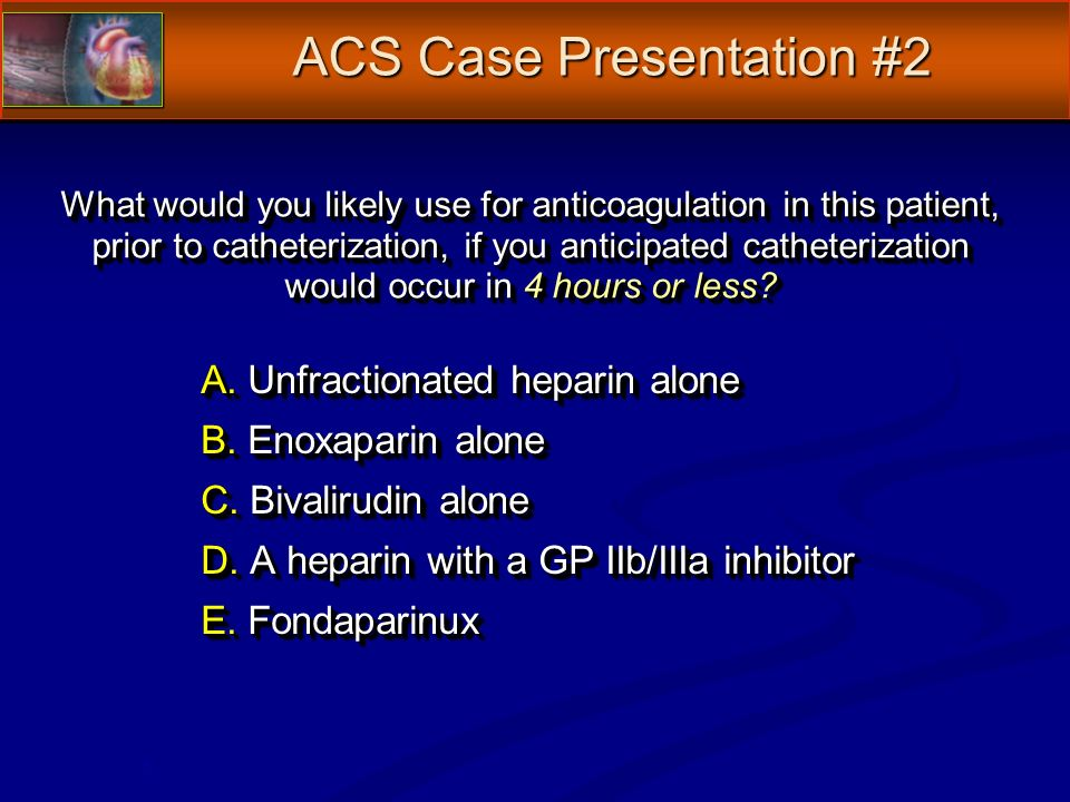 What would you likely use for anticoagulation in this patient, prior to catheterization, if you anticipated catheterization would occur in 4 hours or