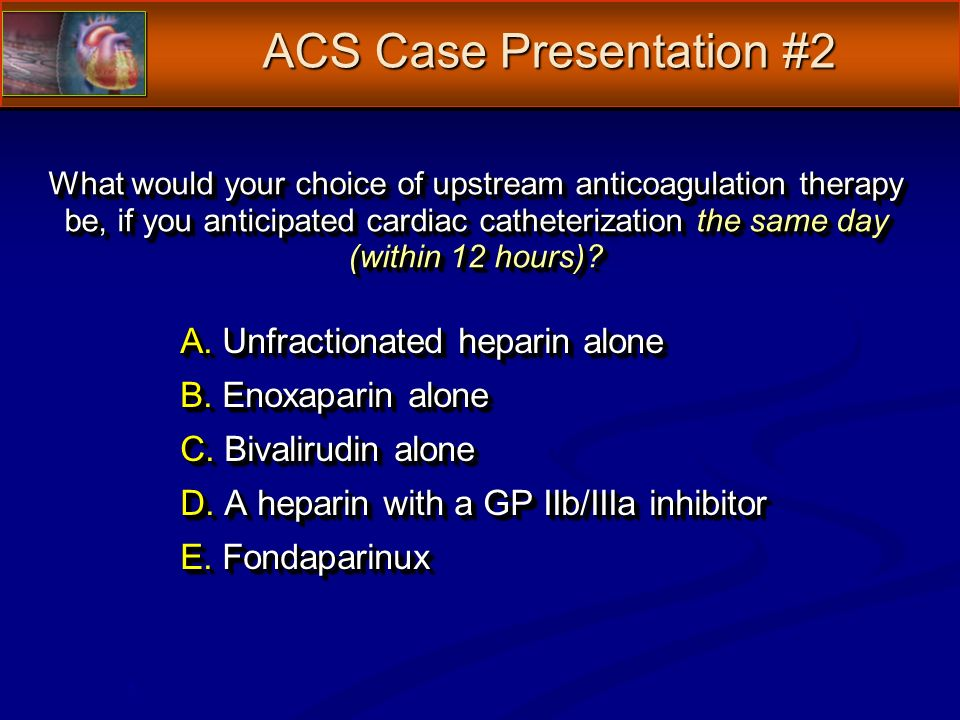 What would your choice of upstream anticoagulation therapy be, if you anticipated cardiac catheterization the same day (within 12 hours)? A. Unfractio
