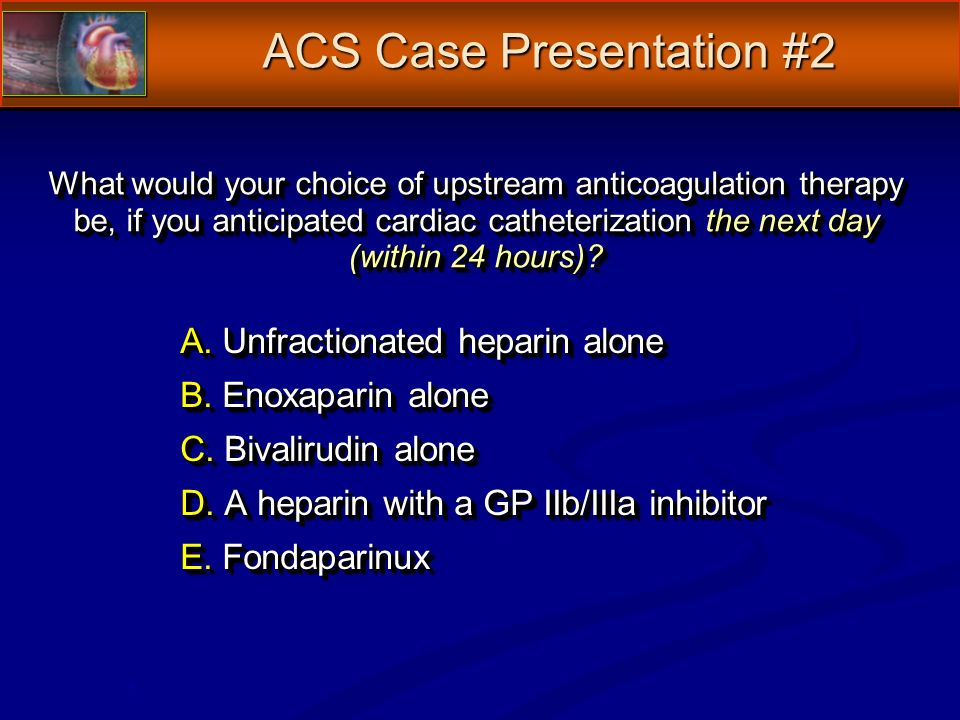 What would your choice of upstream anticoagulation therapy be, if you anticipated cardiac catheterization the next day (within 24 hours).