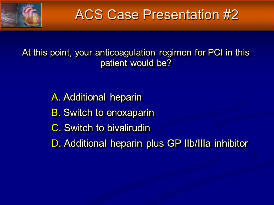 At this point, your anticoagulation regimen for PCI in this patient would be.