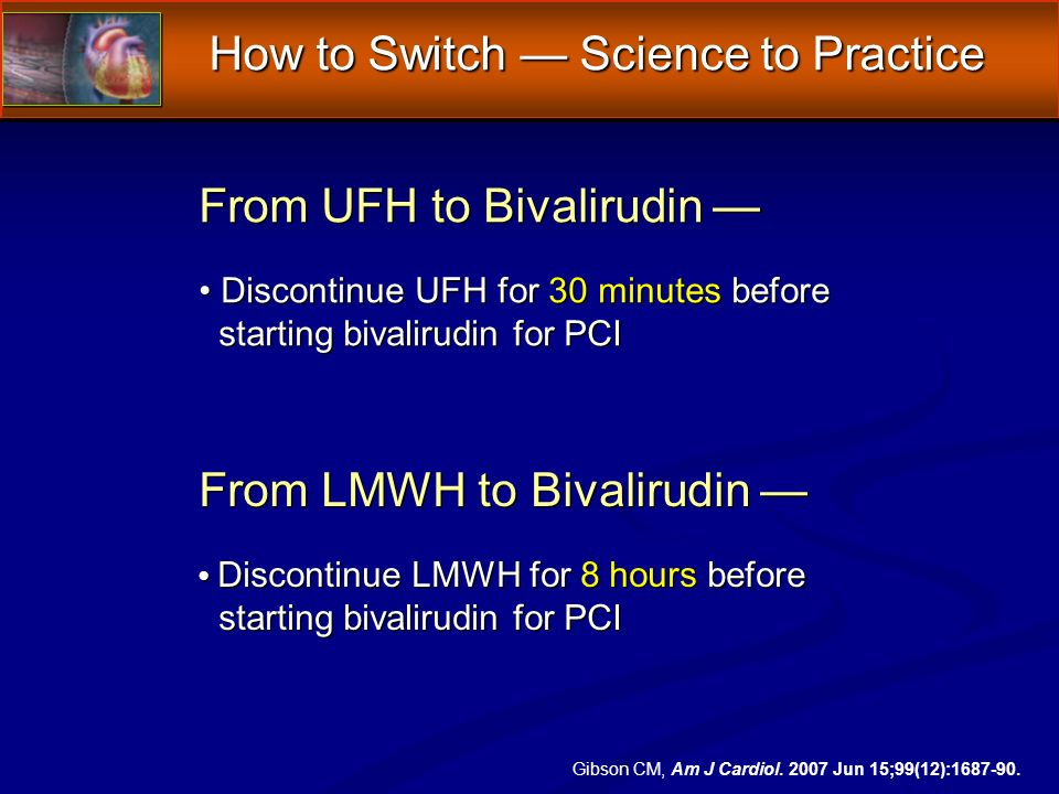How to Switch Science to Practice From UFH to Bivalirudin Discontinue UFH for 30 minutes before starting bivalirudin for PCI From UFH to Bivalirudin Discontinue UFH for 30 minutes before starting bivalirudin for PCI From LMWH to Bivalirudin Discontinue LMWH for 8 hours before starting bivalirudin for PCI From LMWH to Bivalirudin Discontinue LMWH for 8 hours before starting bivalirudin for PCI Gibson CM, Am J Cardiol.