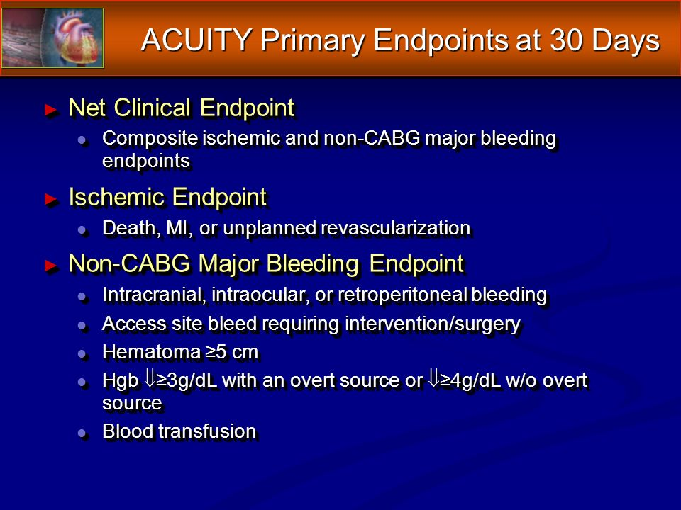 ACUITY Primary Endpoints at 30 Days Net Clinical Endpoint Net Clinical Endpoint l Composite ischemic and non-CABG major bleeding endpoints Ischemic Endpoint Ischemic Endpoint l Death, MI, or unplanned revascularization Non-CABG Major Bleeding Endpoint Non-CABG Major Bleeding Endpoint l Intracranial, intraocular, or retroperitoneal bleeding l Access site bleed requiring intervention/surgery l Hematoma 5 cm l Hgb 3g/dL with an overt source or 4g/dL w/o overt source l Blood transfusion Net Clinical Endpoint Net Clinical Endpoint l Composite ischemic and non-CABG major bleeding endpoints Ischemic Endpoint Ischemic Endpoint l Death, MI, or unplanned revascularization Non-CABG Major Bleeding Endpoint Non-CABG Major Bleeding Endpoint l Intracranial, intraocular, or retroperitoneal bleeding l Access site bleed requiring intervention/surgery l Hematoma 5 cm l Hgb 3g/dL with an overt source or 4g/dL w/o overt source l Blood transfusion