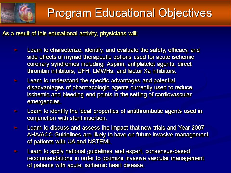 Program Educational Objectives As a result of this educational activity, physicians will: Learn to characterize, identify, and evaluate the safety, efficacy, and side effects of myriad therapeutic options used for acute ischemic coronary syndromes including: Aspirin, antiplatelet agents, direct thrombin inhibitors, UFH, LMWHs, and factor Xa inhibitors.