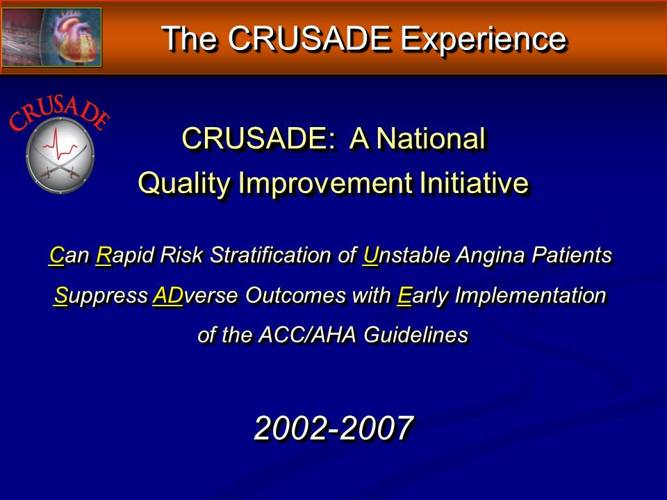 CRUSADE: A National Quality Improvement Initiative CRUSADE: A National Quality Improvement Initiative Can Rapid Risk Stratification of Unstable Angina Patients Suppress ADverse Outcomes with Early Implementation of the ACC/AHA Guidelines 2002-2007 Can Rapid Risk Stratification of Unstable Angina Patients Suppress ADverse Outcomes with Early Implementation of the ACC/AHA Guidelines 2002-2007 The CRUSADE Experience The CRUSADE Experience