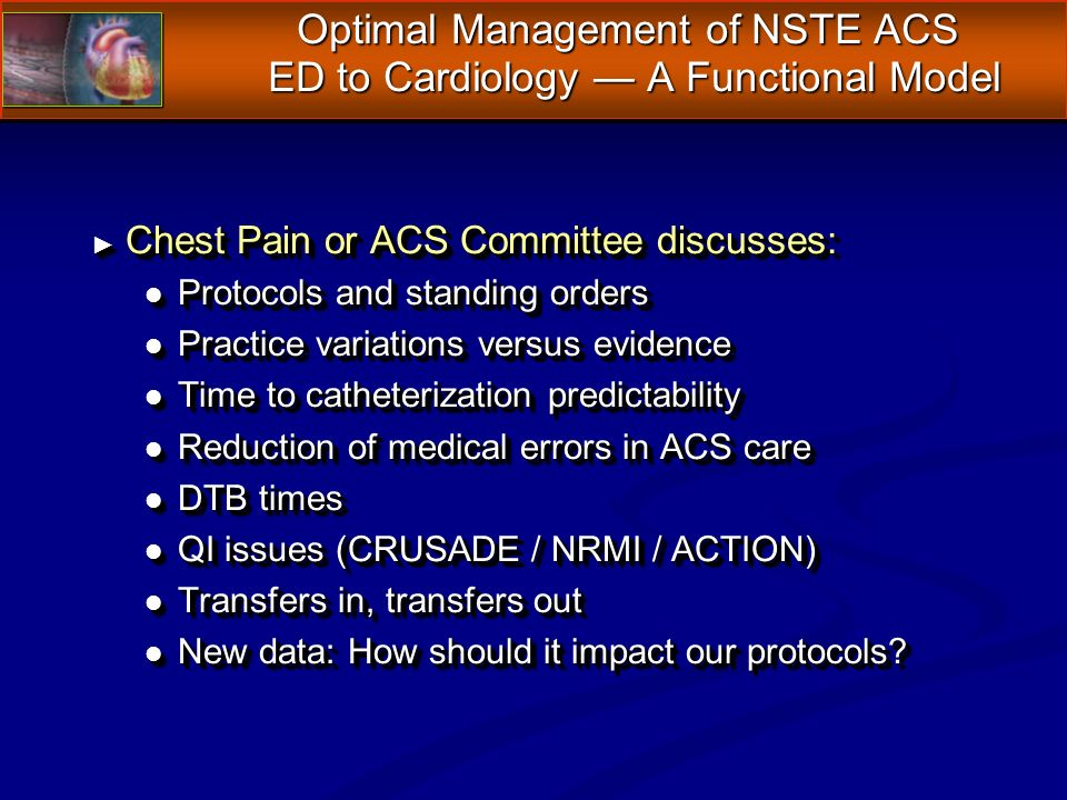 Chest Pain or ACS Committee discusses: Chest Pain or ACS Committee discusses: l Protocols and standing orders l Practice variations versus evidence l Time to catheterization predictability l Reduction of medical errors in ACS care l DTB times l QI issues (CRUSADE / NRMI / ACTION) l Transfers in, transfers out l New data: How should it impact our protocols.
