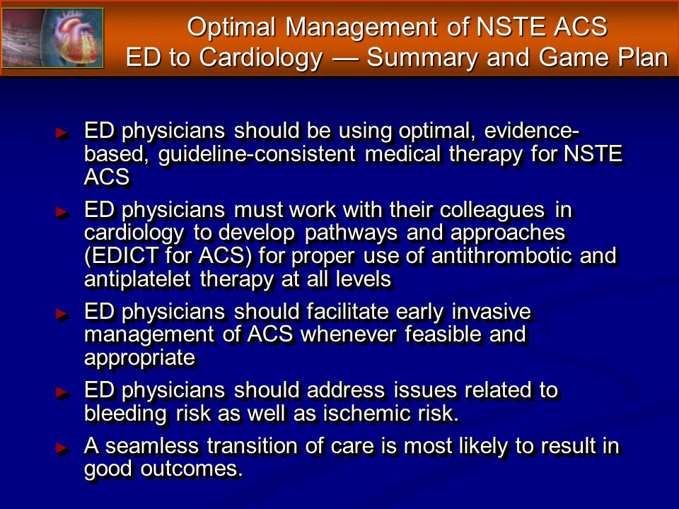 ED physicians should be using optimal, evidence- based, guideline-consistent medical therapy for NSTE ACS ED physicians should be using optimal, evidence- based, guideline-consistent medical therapy for NSTE ACS ED physicians must work with their colleagues in cardiology to develop pathways and approaches (EDICT for ACS) for proper use of antithrombotic and antiplatelet therapy at all levels ED physicians must work with their colleagues in cardiology to develop pathways and approaches (EDICT for ACS) for proper use of antithrombotic and antiplatelet therapy at all levels ED physicians should facilitate early invasive management of ACS whenever feasible and appropriate ED physicians should facilitate early invasive management of ACS whenever feasible and appropriate ED physicians should address issues related to bleeding risk as well as ischemic risk.