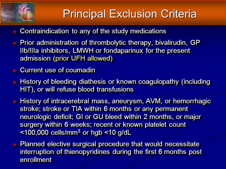 Principal Exclusion Criteria Contraindication to any of the study medications Contraindication to any of the study medications Prior administration of thrombolytic therapy, bivalirudin, GP IIb/IIIa inhibitors, LMWH or fondaparinux for the present admission (prior UFH allowed) Prior administration of thrombolytic therapy, bivalirudin, GP IIb/IIIa inhibitors, LMWH or fondaparinux for the present admission (prior UFH allowed) Current use of coumadin Current use of coumadin History of bleeding diathesis or known coagulopathy (including HIT), or will refuse blood transfusions History of bleeding diathesis or known coagulopathy (including HIT), or will refuse blood transfusions History of intracerebral mass, aneurysm, AVM, or hemorrhagic stroke; stroke or TIA within 6 months or any permanent neurologic deficit; GI or GU bleed within 2 months, or major surgery within 6 weeks; recent or known platelet count <100,000 cells/mm 3 or hgb <10 g/dL History of intracerebral mass, aneurysm, AVM, or hemorrhagic stroke; stroke or TIA within 6 months or any permanent neurologic deficit; GI or GU bleed within 2 months, or major surgery within 6 weeks; recent or known platelet count <100,000 cells/mm 3 or hgb <10 g/dL Planned elective surgical procedure that would necessitate interruption of thienopyridines during the first 6 months post enrollment Planned elective surgical procedure that would necessitate interruption of thienopyridines during the first 6 months post enrollment Contraindication to any of the study medications Contraindication to any of the study medications Prior administration of thrombolytic therapy, bivalirudin, GP IIb/IIIa inhibitors, LMWH or fondaparinux for the present admission (prior UFH allowed) Prior administration of thrombolytic therapy, bivalirudin, GP IIb/IIIa inhibitors, LMWH or fondaparinux for the present admission (prior UFH allowed) Current use of coumadin Current use of coumadin History of bleeding diathesis or known coagulopathy (including HIT), or will refuse blood transfusions History of bleeding diathesis or known coagulopathy (including HIT), or will refuse blood transfusions History of intracerebral mass, aneurysm, AVM, or hemorrhagic stroke; stroke or TIA within 6 months or any permanent neurologic deficit; GI or GU bleed within 2 months, or major surgery within 6 weeks; recent or known platelet count <100,000 cells/mm 3 or hgb <10 g/dL History of intracerebral mass, aneurysm, AVM, or hemorrhagic stroke; stroke or TIA within 6 months or any permanent neurologic deficit; GI or GU bleed within 2 months, or major surgery within 6 weeks; recent or known platelet count <100,000 cells/mm 3 or hgb <10 g/dL Planned elective surgical procedure that would necessitate interruption of thienopyridines during the first 6 months post enrollment Planned elective surgical procedure that would necessitate interruption of thienopyridines during the first 6 months post enrollment