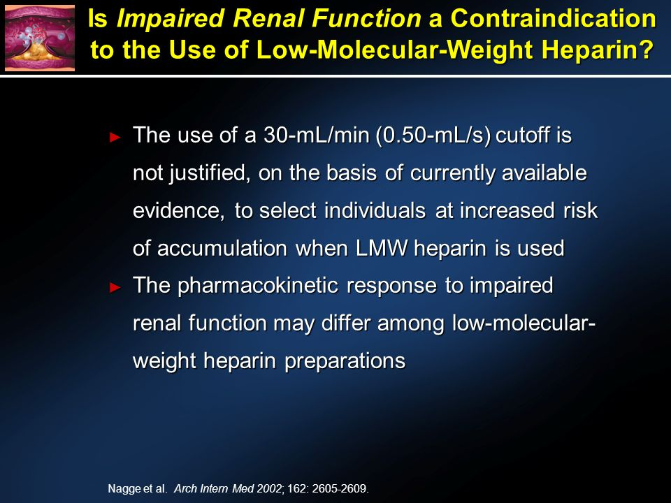 The use of a 30-mL/min (0.50-mL/s) cutoff is not justified, on the basis of currently available evidence, to select individuals at increased risk of accumulation when LMW heparin is used The use of a 30-mL/min (0.50-mL/s) cutoff is not justified, on the basis of currently available evidence, to select individuals at increased risk of accumulation when LMW heparin is used The pharmacokinetic response to impaired renal function may differ among low-molecular- weight heparin preparations The pharmacokinetic response to impaired renal function may differ among low-molecular- weight heparin preparations Is Impaired Renal Function a Contraindication to the Use of Low-Molecular-Weight Heparin.