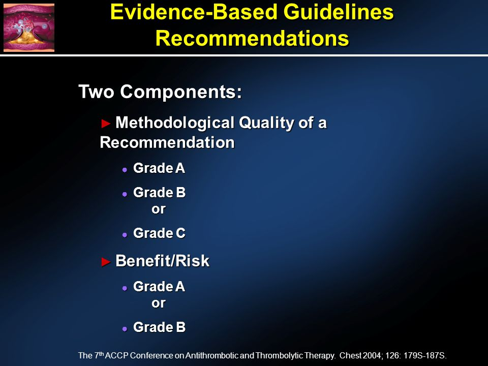 Evidence-Based Guidelines Recommendations Two Components: Methodological Quality of a Recommendation Methodological Quality of a Recommendation Grade A Grade A Grade B or Grade B or Grade C Grade C Benefit/Risk Benefit/Risk Grade A or Grade A or Grade B Grade B The 7 th ACCP Conference on Antithrombotic and Thrombolytic Therapy.