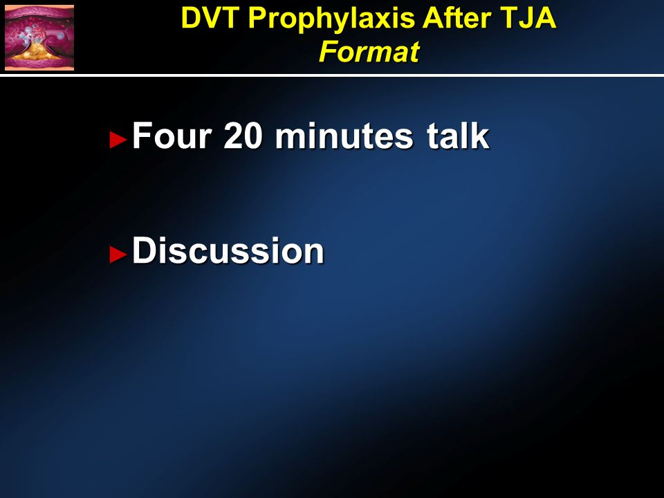 Four 20 minutes talk Four 20 minutes talk Discussion Discussion DVT Prophylaxis After TJA Format