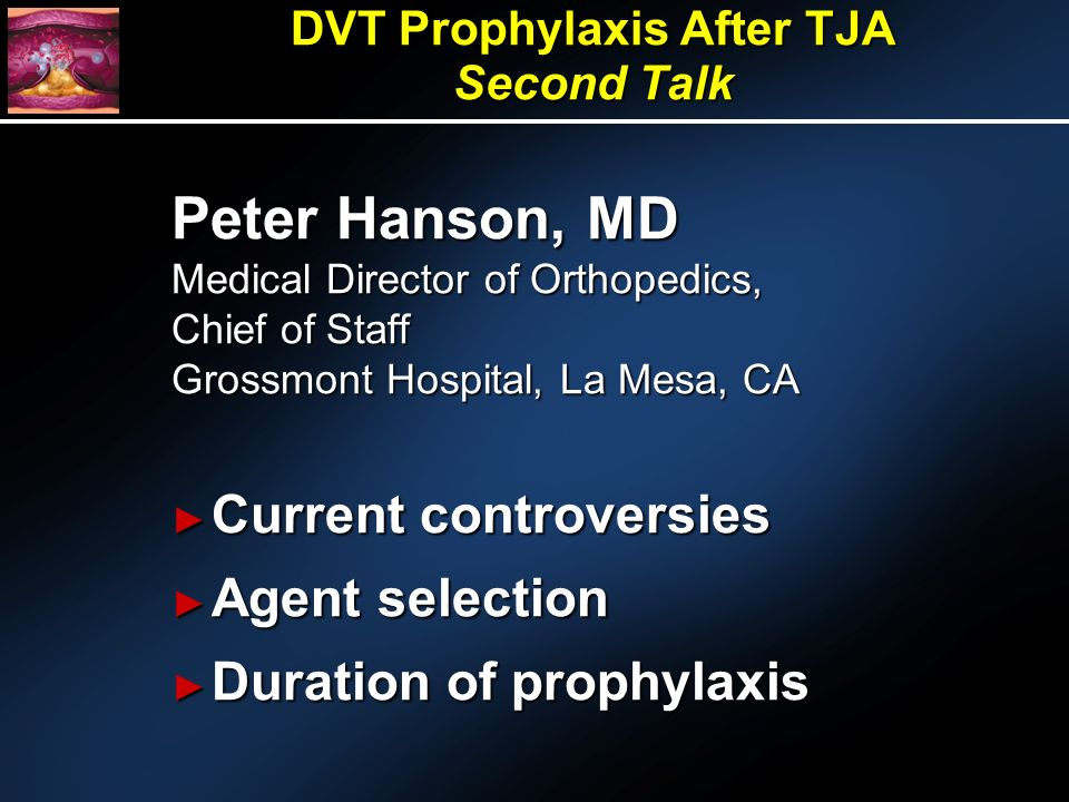Peter Hanson, MD Medical Director of Orthopedics, Chief of Staff Grossmont Hospital, La Mesa, CA Current controversies Current controversies Agent selection Agent selection Duration of prophylaxis Duration of prophylaxis DVT Prophylaxis After TJA Second Talk