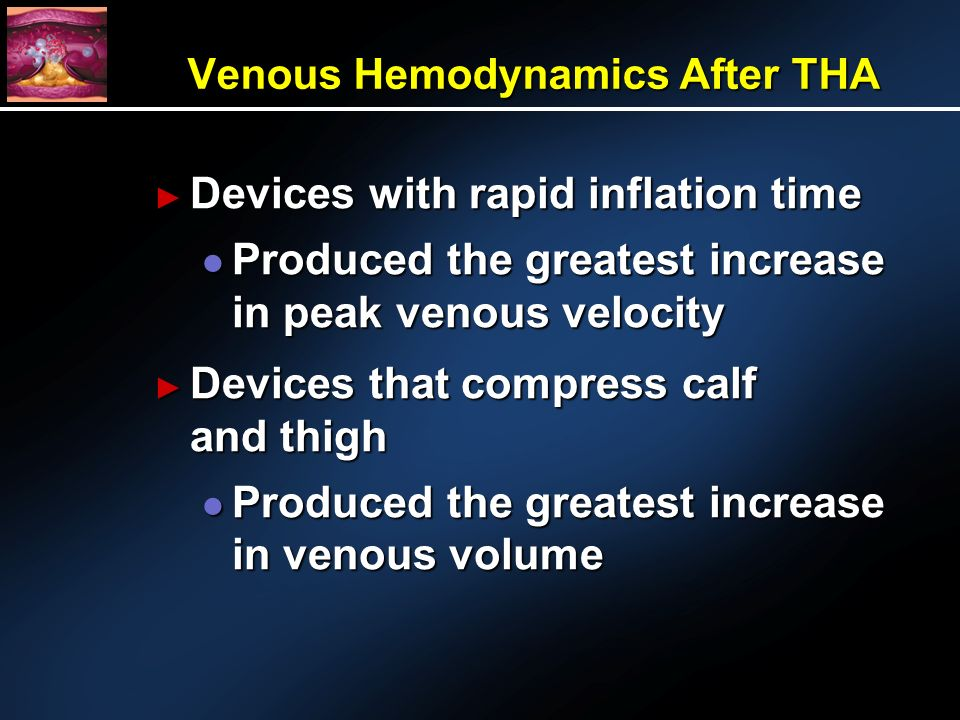 Venous Hemodynamics After THA Devices with rapid inflation time Devices with rapid inflation time l Produced the greatest increase in peak venous velocity Devices that compress calf and thigh Devices that compress calf and thigh l Produced the greatest increase in venous volume