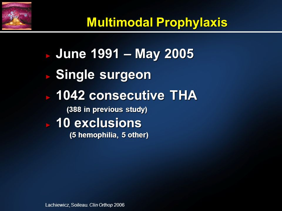 Multimodal Prophylaxis June 1991 – May 2005 June 1991 – May 2005 Single surgeon Single surgeon 1042 consecutive THA 1042 consecutive THA (388 in previous study) (388 in previous study) 10 exclusions 10 exclusions (5 hemophilia, 5 other) (5 hemophilia, 5 other) Lachiewicz, Soileau.