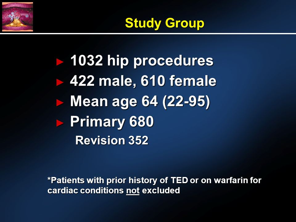 Study Group 1032 hip procedures 1032 hip procedures 422 male, 610 female 422 male, 610 female Mean age 64 (22-95) Mean age 64 (22-95) Primary 680 Primary 680 Revision 352 *Patients with prior history of TED or on warfarin for cardiac conditions not excluded