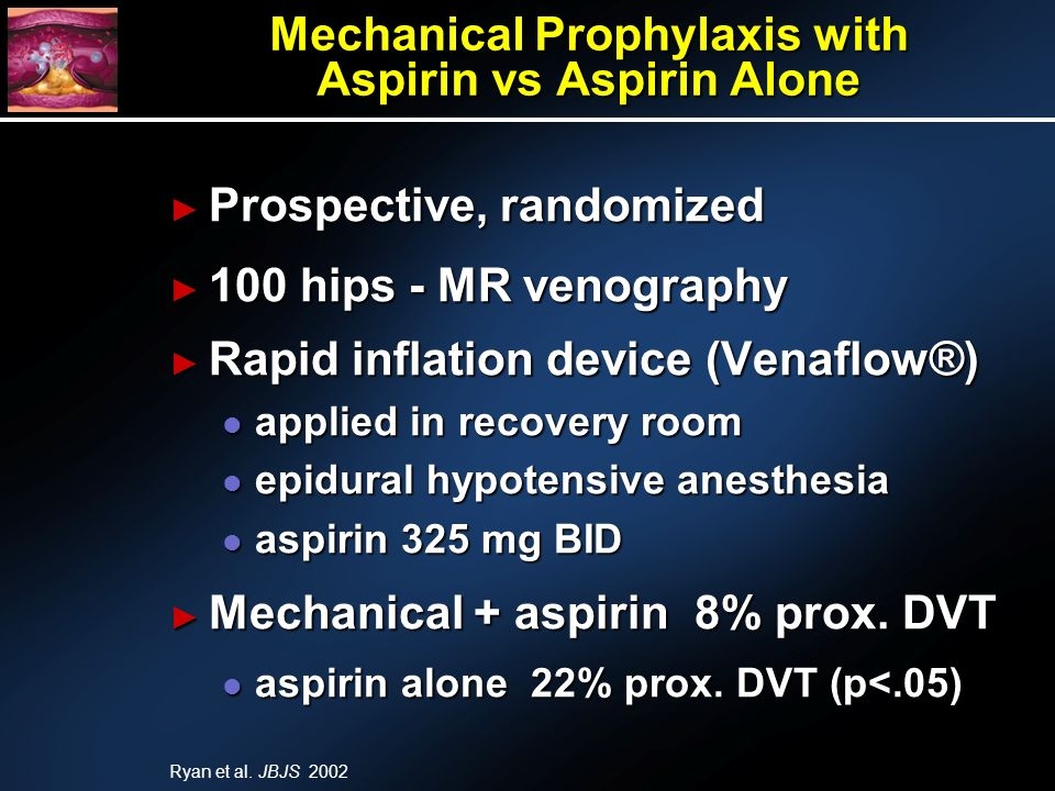 Mechanical Prophylaxis with Aspirin vs Aspirin Alone Prospective, randomized Prospective, randomized 100 hips - MR venography 100 hips - MR venography Rapid inflation device (Venaflow®) Rapid inflation device (Venaflow®) l applied in recovery room l epidural hypotensive anesthesia l aspirin 325 mg BID Mechanical + aspirin 8% prox.